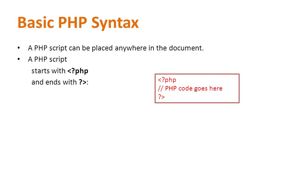 Basic PHP Syntax A PHP script can be placed anywhere in the document. A PHP script starts with <?php and ends with ?>: <?php // PHP code goes here ?>