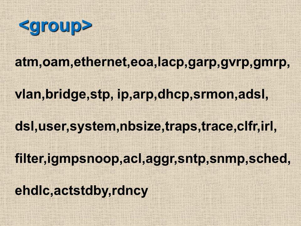 <group> atm,oam,ethernet,eoa,lacp,garp,gvrp,gmrp, vlan,bridge,stp, ip,arp,dhcp,srmon,adsl, dsl,user,system,nbsize,traps,trace,clfr,irl, filter,igmpsno