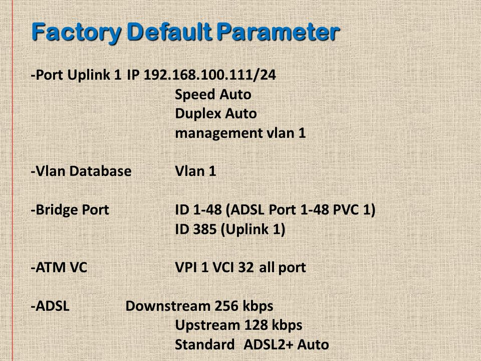 -Port Uplink 1IP 192.168.100.111/24 Speed Auto Duplex Auto management vlan 1 -Vlan DatabaseVlan 1 -Bridge PortID 1-48 (ADSL Port 1-48 PVC 1) ID 385 (U
