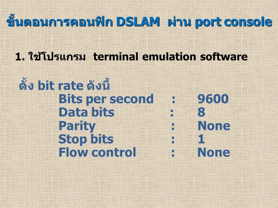 ขั้นตอนการคอนฟิก DSLAM ผ่าน port console 1. ใช้โปรแกรม terminal emulation software ตั้ง bit rate ดังนี้ Bits per second : 9600 Data bits :8 Parity : N