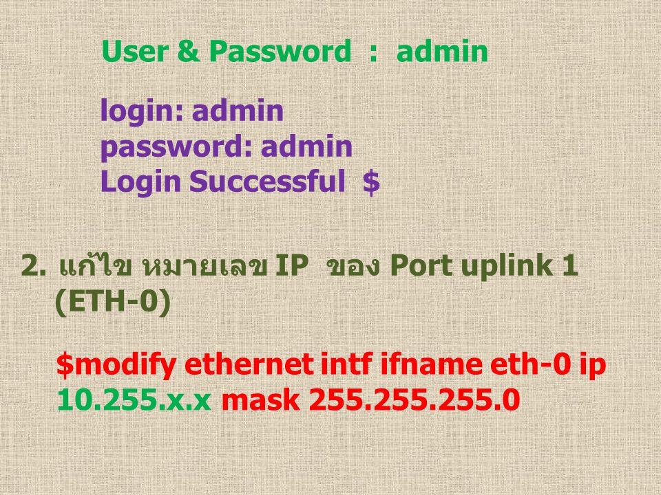 User & Password : admin login: admin password: admin Login Successful $ 2.แก้ไข หมายเลข IP ของ Port uplink 1 (ETH-0) $modify ethernet intf ifname eth-