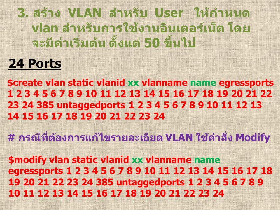 3. สร้าง VLAN สำหรับ User ให้กำหนด vlan สำหรับการใช้งานอินเตอร์เน็ต โดย จะมีค่าเริ่มต้น ตั้งแต่ 50 ขึ้นไป 24 Ports $create vlan static vlanid xx vlann