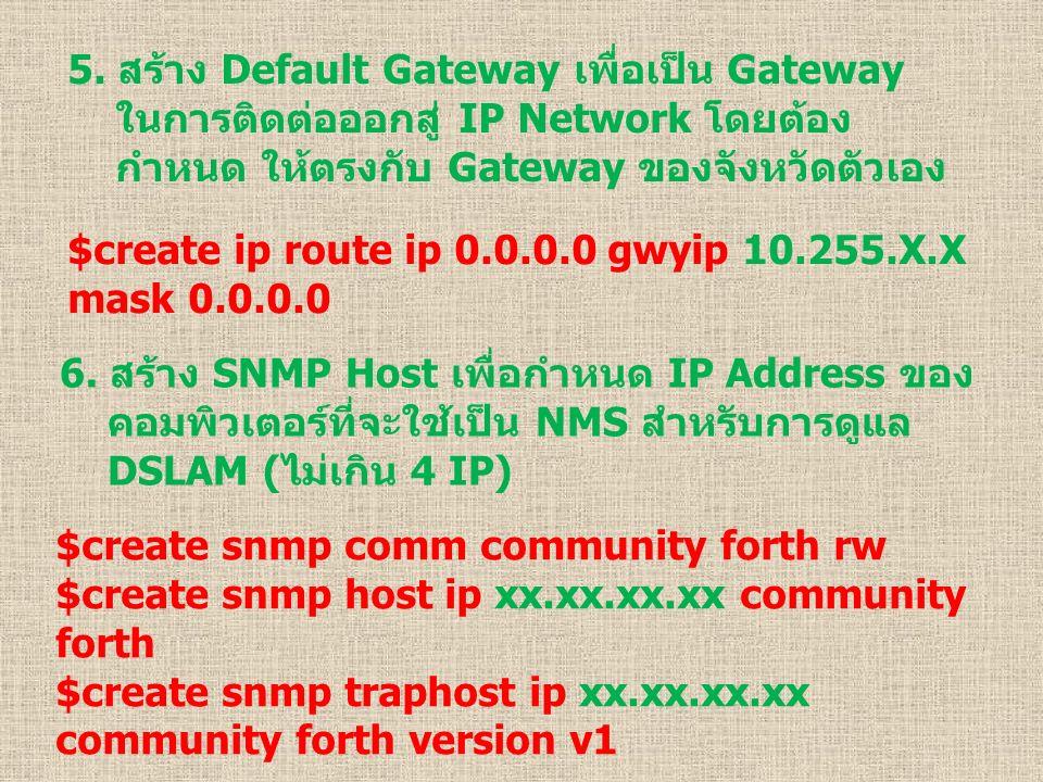 5. สร้าง Default Gateway เพื่อเป็น Gateway ในการติดต่อออกสู่ IP Network โดยต้อง กำหนด ให้ตรงกับ Gateway ของจังหวัดตัวเอง $create ip route ip 0.0.0.0 g