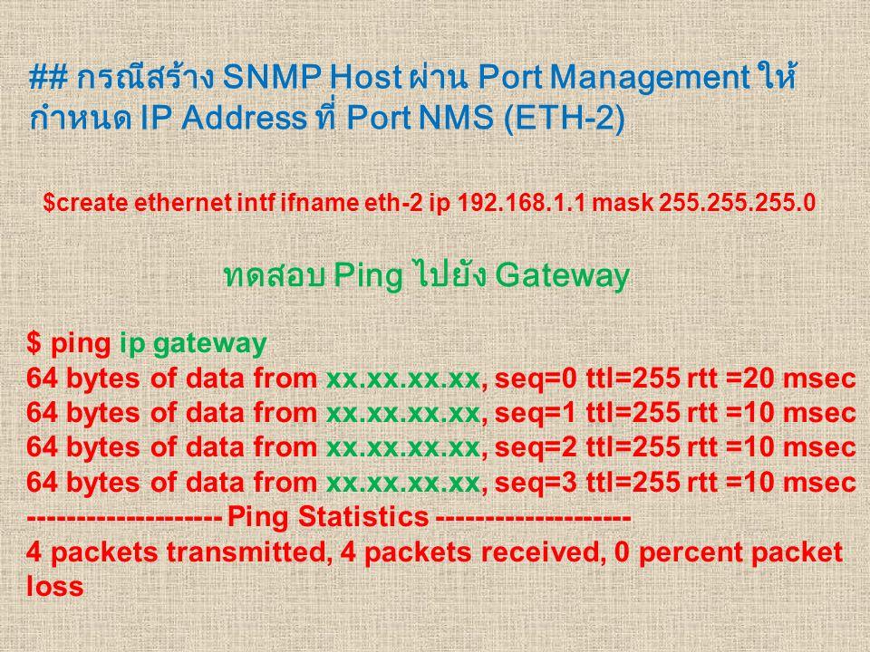 ## กรณีสร้าง SNMP Host ผ่าน Port Management ให้ กำหนด IP Address ที่ Port NMS (ETH-2) $create ethernet intf ifname eth-2 ip 192.168.1.1 mask 255.255.2