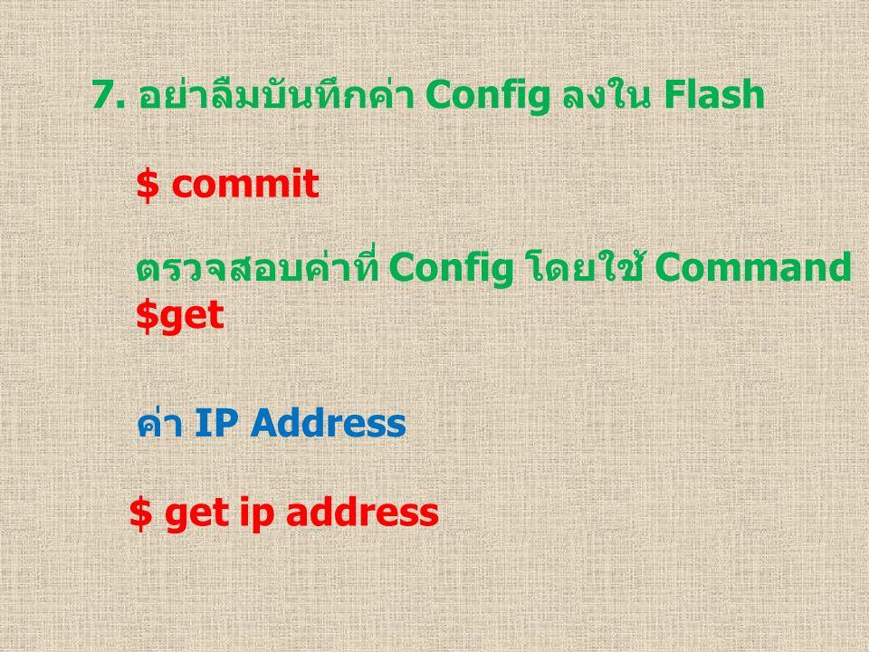 7. อย่าลืมบันทึกค่า Config ลงใน Flash $ commit ตรวจสอบค่าที่ Config โดยใช้ Command $get ค่า IP Address $ get ip address