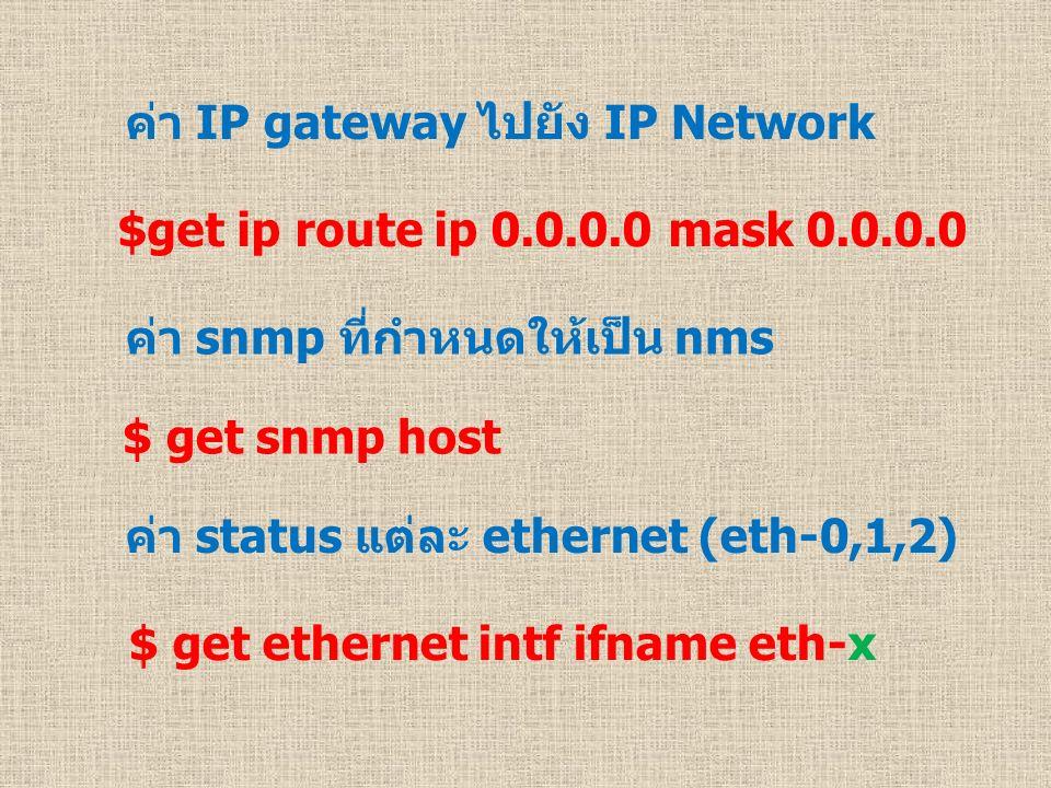 ค่า IP gateway ไปยัง IP Network $get ip route ip 0.0.0.0 mask 0.0.0.0 ค่า snmp ที่กำหนดให้เป็น nms $ get snmp host ค่า status แต่ละ ethernet (eth-0,1,2) $ get ethernet intf ifname eth-x