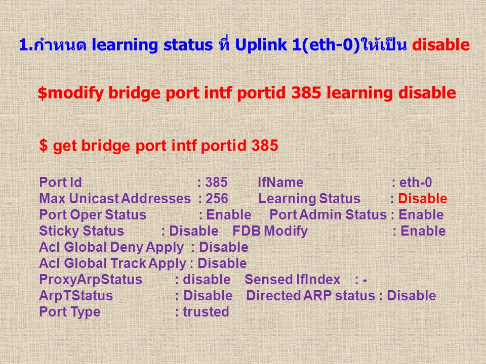 1.กำหนด learning status ที่ Uplink 1(eth-0)ให้เป็น disable $ get bridge port intf portid 385 Port Id : 385 IfName : eth-0 Max Unicast Addresses : 256