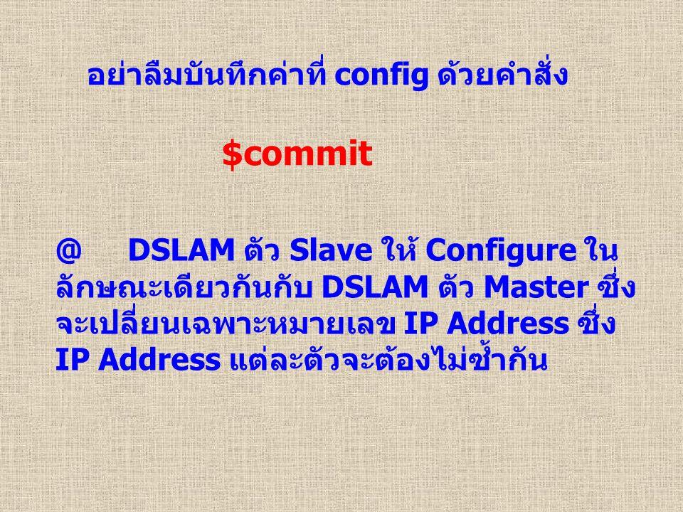 อย่าลืมบันทึกค่าที่ config ด้วยคำสั่ง $commit @ DSLAM ตัว Slave ให้ Configure ใน ลักษณะเดียวกันกับ DSLAM ตัว Master ซึ่ง จะเปลี่ยนเฉพาะหมายเลข IP Address ซึ่ง IP Address แต่ละตัวจะต้องไม่ซ้ำกัน