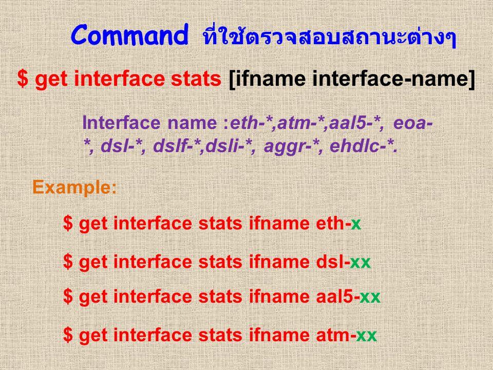 Command ที่ใช้ตรวจสอบสถานะต่างๆ $ get interface stats [ifname interface-name] Interface name :eth-*,atm-*,aal5-*, eoa- *, dsl-*, dslf-*,dsli-*, aggr-*, ehdlc-*.
