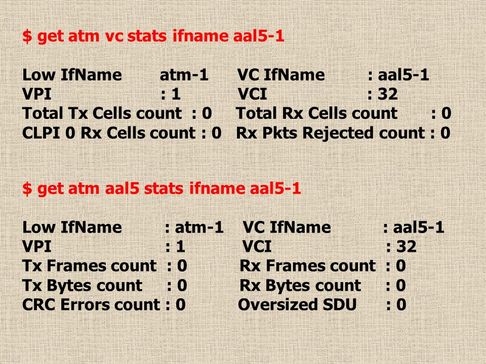 $ get atm vc stats ifname aal5-1 Low IfName atm-1 VC IfName : aal5-1 VPI : 1 VCI : 32 Total Tx Cells count : 0 Total Rx Cells count : 0 CLPI 0 Rx Cell