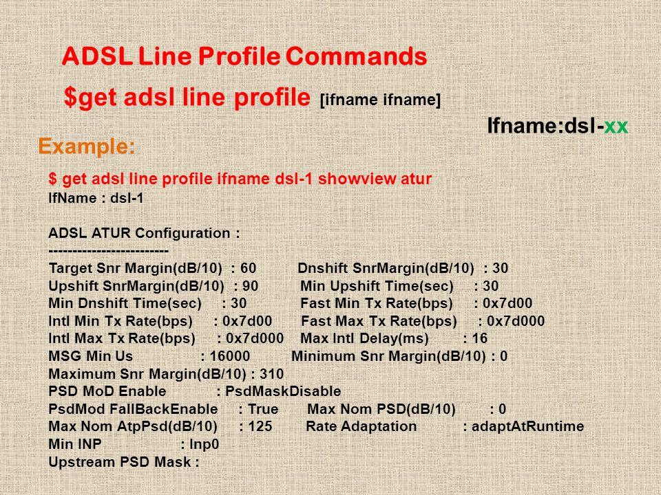 ADSL Line Profile Commands $get adsl line profile [ifname ifname] Ifname:dsl-xx Example: $ get adsl line profile ifname dsl-1 showview atur IfName : dsl-1 ADSL ATUR Configuration : ------------------------- Target Snr Margin(dB/10) : 60 Dnshift SnrMargin(dB/10) : 30 Upshift SnrMargin(dB/10) : 90 Min Upshift Time(sec) : 30 Min Dnshift Time(sec) : 30 Fast Min Tx Rate(bps) : 0x7d00 Intl Min Tx Rate(bps) : 0x7d00 Fast Max Tx Rate(bps) : 0x7d000 Intl Max Tx Rate(bps) : 0x7d000 Max Intl Delay(ms) : 16 MSG Min Us : 16000 Minimum Snr Margin(dB/10) : 0 Maximum Snr Margin(dB/10) : 310 PSD MoD Enable : PsdMaskDisable PsdMod FallBackEnable : True Max Nom PSD(dB/10) : 0 Max Nom AtpPsd(dB/10) : 125 Rate Adaptation : adaptAtRuntime Min INP : Inp0 Upstream PSD Mask :