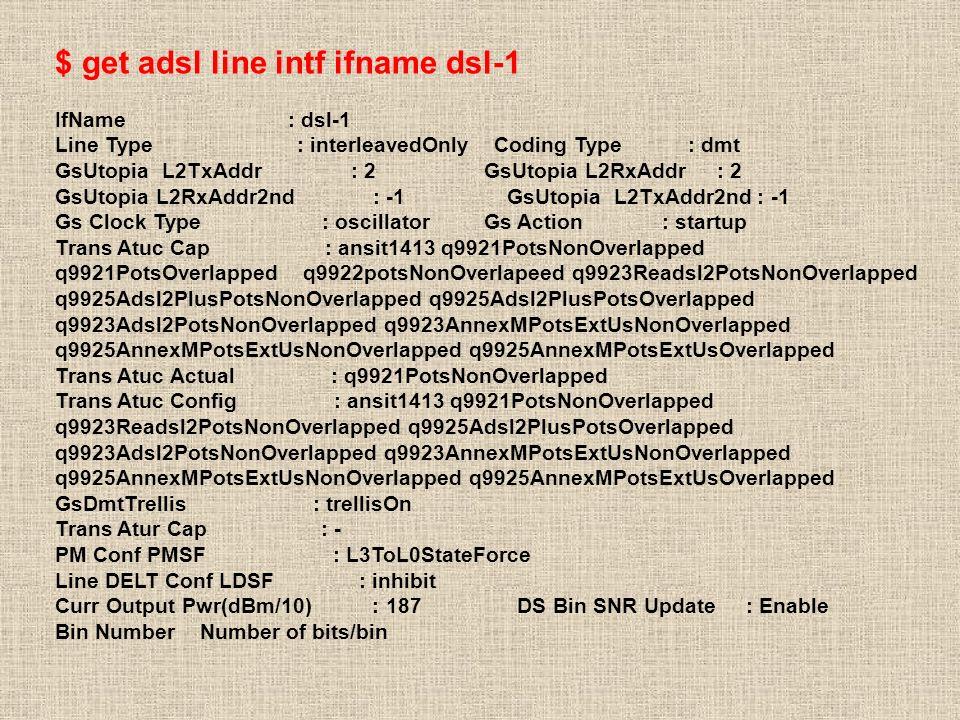 $ get adsl line intf ifname dsl-1 IfName : dsl-1 Line Type : interleavedOnly Coding Type : dmt GsUtopia L2TxAddr : 2 GsUtopia L2RxAddr : 2 GsUtopia L2RxAddr2nd : -1 GsUtopia L2TxAddr2nd : -1 Gs Clock Type : oscillator Gs Action : startup Trans Atuc Cap : ansit1413 q9921PotsNonOverlapped q9921PotsOverlapped q9922potsNonOverlapeed q9923Readsl2PotsNonOverlapped q9925Adsl2PlusPotsNonOverlapped q9925Adsl2PlusPotsOverlapped q9923Adsl2PotsNonOverlapped q9923AnnexMPotsExtUsNonOverlapped q9925AnnexMPotsExtUsNonOverlapped q9925AnnexMPotsExtUsOverlapped Trans Atuc Actual : q9921PotsNonOverlapped Trans Atuc Config : ansit1413 q9921PotsNonOverlapped q9923Readsl2PotsNonOverlapped q9925Adsl2PlusPotsOverlapped q9923Adsl2PotsNonOverlapped q9923AnnexMPotsExtUsNonOverlapped q9925AnnexMPotsExtUsNonOverlapped q9925AnnexMPotsExtUsOverlapped GsDmtTrellis : trellisOn Trans Atur Cap : - PM Conf PMSF : L3ToL0StateForce Line DELT Conf LDSF : inhibit Curr Output Pwr(dBm/10) : 187 DS Bin SNR Update : Enable Bin Number Number of bits/bin