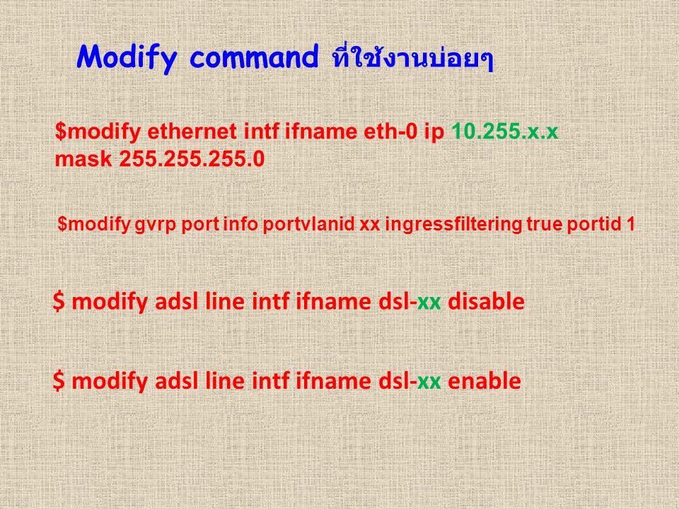 Modify command ที่ใช้งานบ่อยๆ $modify ethernet intf ifname eth-0 ip 10.255.x.x mask 255.255.255.0 $modify gvrp port info portvlanid xx ingressfiltering true portid 1 $ modify adsl line intf ifname dsl-xx disable $ modify adsl line intf ifname dsl-xx enable