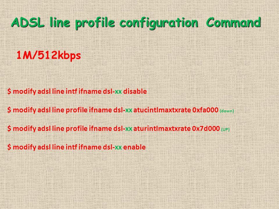 ADSL line profile configuration Command 1M/512kbps $ modify adsl line intf ifname dsl-xx disable $ modify adsl line profile ifname dsl-xx atucintlmaxtxrate 0xfa000 (down) $ modify adsl line profile ifname dsl-xx aturintlmaxtxrate 0x7d000 (UP) $ modify adsl line intf ifname dsl-xx enable