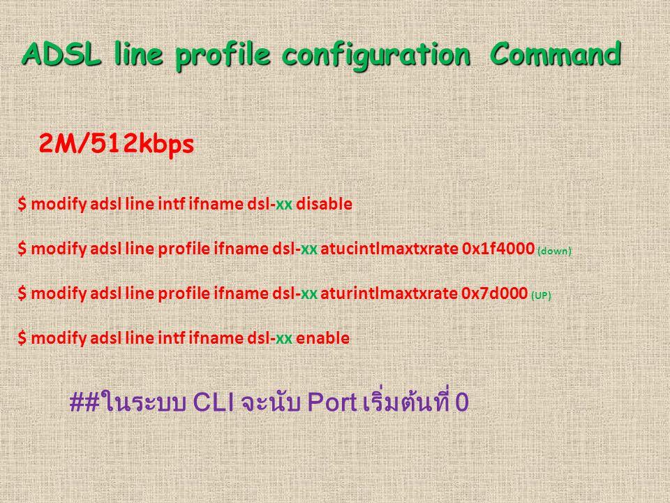 ADSL line profile configuration Command 2M/512kbps $ modify adsl line intf ifname dsl-xx disable $ modify adsl line profile ifname dsl-xx atucintlmaxt