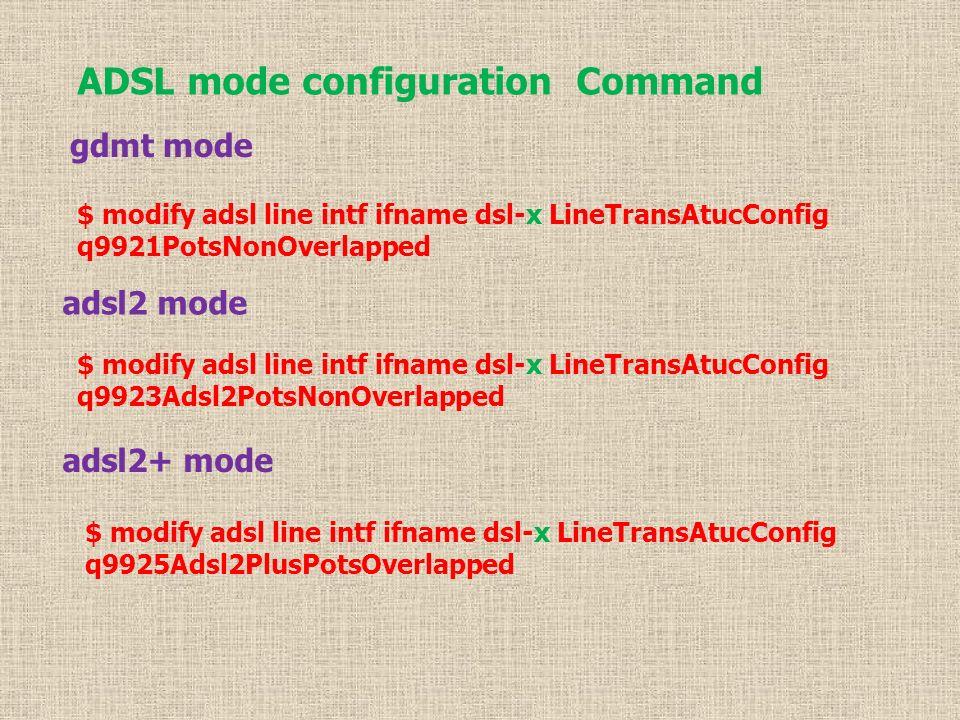 ADSL mode configuration Command gdmt mode $ modify adsl line intf ifname dsl-x LineTransAtucConfig q9921PotsNonOverlapped adsl2 mode $ modify adsl line intf ifname dsl-x LineTransAtucConfig q9923Adsl2PotsNonOverlapped adsl2+ mode $ modify adsl line intf ifname dsl-x LineTransAtucConfig q9925Adsl2PlusPotsOverlapped