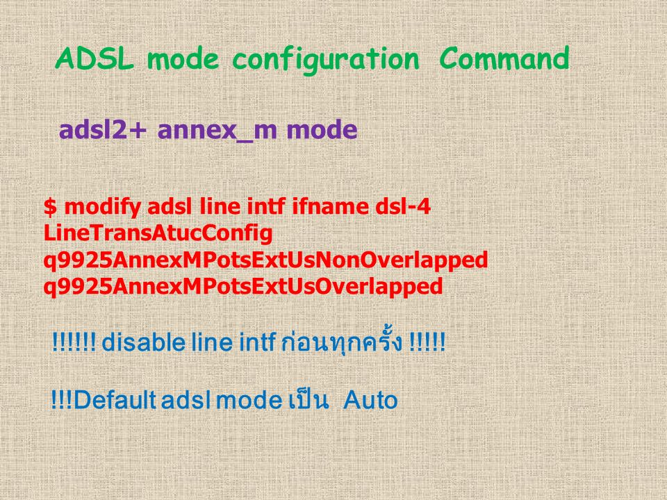 ADSL mode configuration Command adsl2+ annex_m mode $ modify adsl line intf ifname dsl-4 LineTransAtucConfig q9925AnnexMPotsExtUsNonOverlapped q9925AnnexMPotsExtUsOverlapped !!!!!.