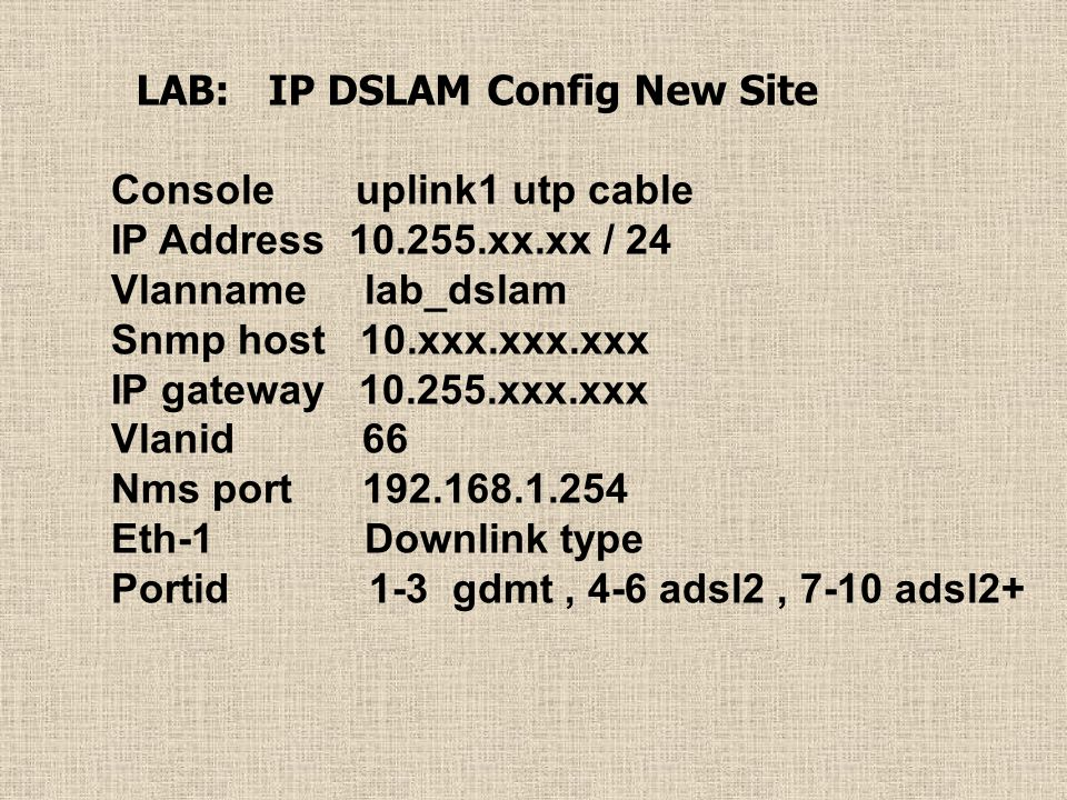 LAB: IP DSLAM Config New Site Console uplink1 utp cable IP Address 10.255.xx.xx / 24 Vlanname lab_dslam Snmp host 10.xxx.xxx.xxx IP gateway 10.255.xxx