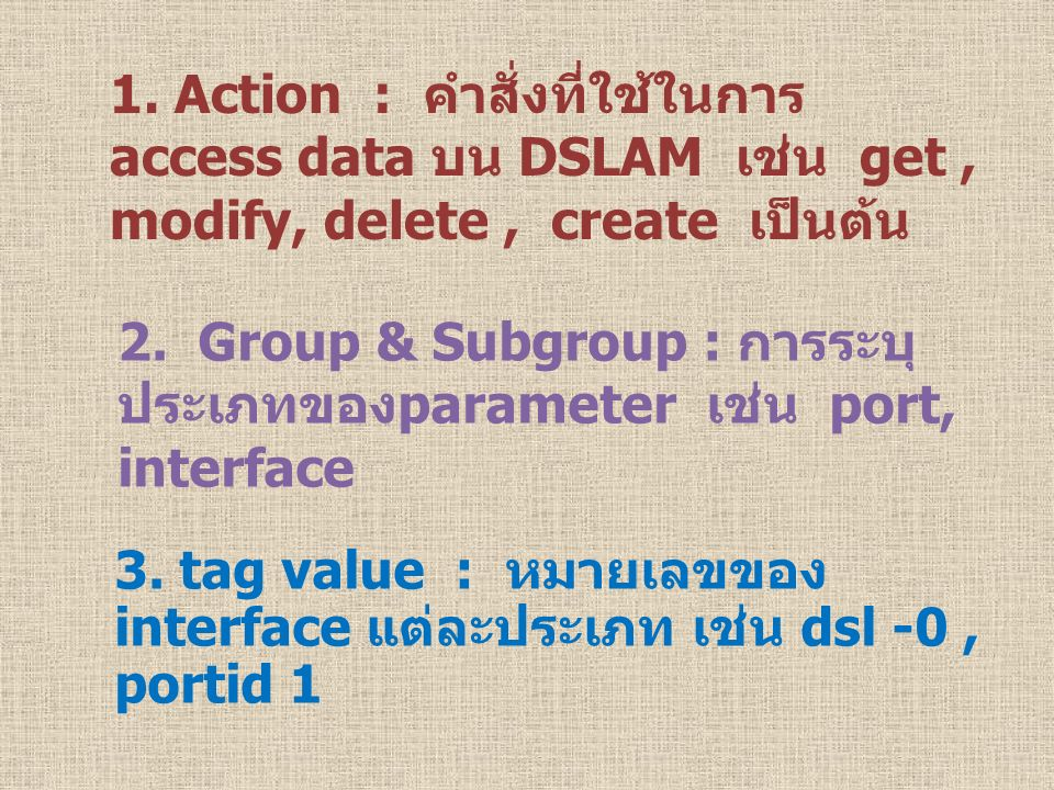 2. Group & Subgroup : การระบุ ประเภทของparameter เช่น port, interface 3. tag value : หมายเลขของ interface แต่ละประเภท เช่น dsl -0, portid 1 1. Action