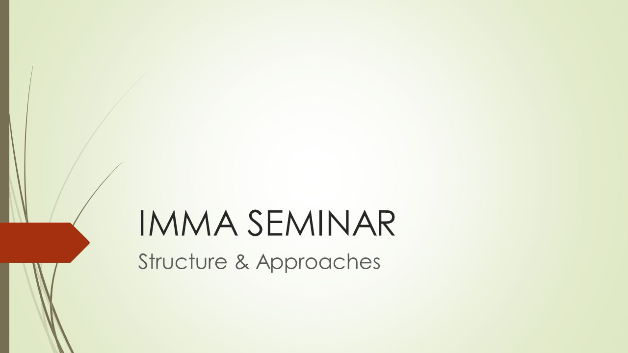 Main Content 1.Seminar in General Meaning 2.Seminar in IMMA (objective) 3.Searching and Choosing a Topic 4.Structures and Components of Papers 5.Roles and Responsibilities 6.Document Platforms 7.Scheduling 8.Q & A Approaches