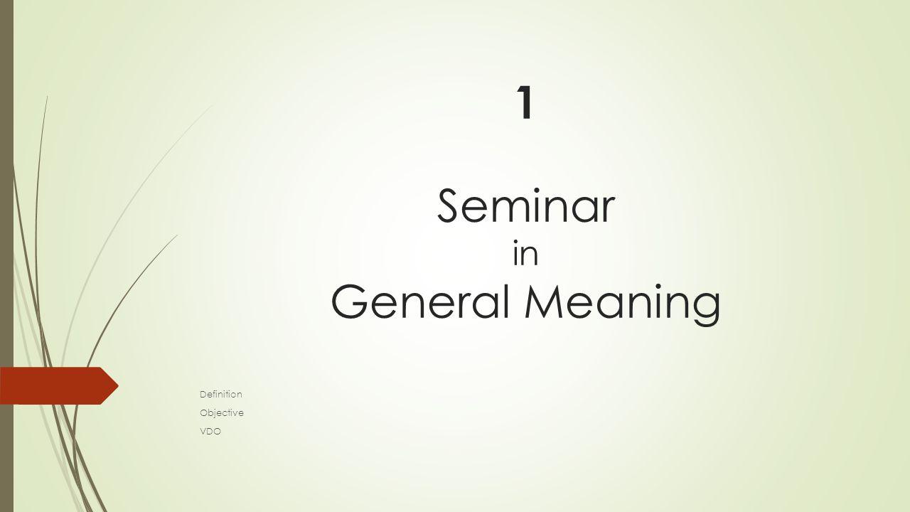 1.1 Idea and Meaning  Definition : การประชุมแบบหนึ่ง ซึ่งมีวัตถุประสงค์เพื่อ แลกเปลี่ยนความรู้ ความคิดเห็น และหาข้อสรุปหรือข้อเสนอแนะ ในเรื่องใดเรื่องหนึ่ง ผลสรุปที่ ได้ถือว่าเป็นเพียง ข้อเสนอแนะ ผู้เกี่ยวข้องจะนําไปปฏิบัติ ตามหรือไม่ก็ได้ เช่น สัมมนาการศึกษาการกัดเซาะชายฝั่ง < พจนานุกรมฉบับราชบัณฑิตยสถาน พ.