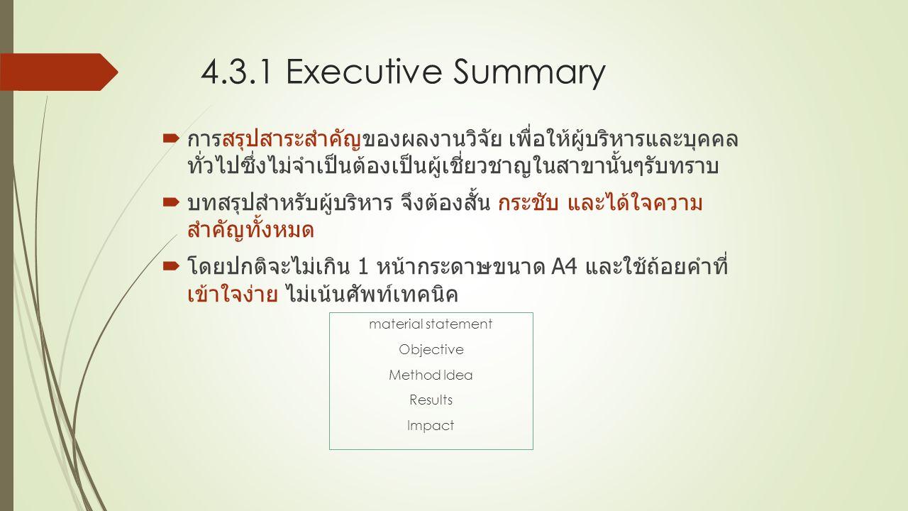 4.3.1 Executive Summary  การสรุปสาระสําคัญของผลงานวิจัย เพื่อให้ผู้บริหารและบุคคล ทั่วไปซึ่งไม่จําเป็นต้องเป็นผู้เชี่ยวชาญในสาขานั้นๆรับทราบ  บทสรุปสําหรับผู้บริหาร จึงต้องสั้น กระชับ และได้ใจความ สำคัญทั้งหมด  โดยปกติจะไม่เกิน 1 หน้ากระดาษขนาด A4 และใช้ถ้อยคําที่ เข้าใจง่าย ไม่เน้นศัพท์เทคนิค material statement Objective Method Idea Results Impact
