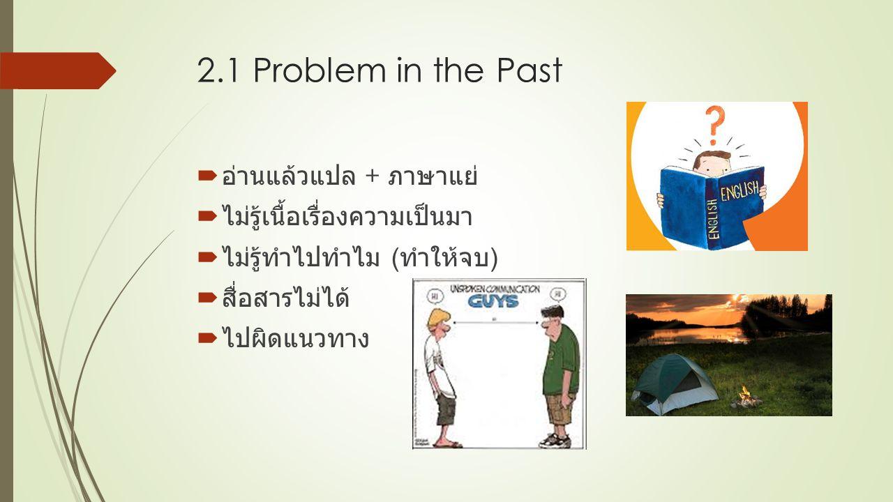 2.1 Problem in the Past  อ่านแล้วแปล + ภาษาแย่  ไม่รู้เนื้อเรื่องความเป็นมา  ไม่รู้ทำไปทำไม ( ทำให้จบ )  สื่อสารไม่ได้  ไปผิดแนวทาง