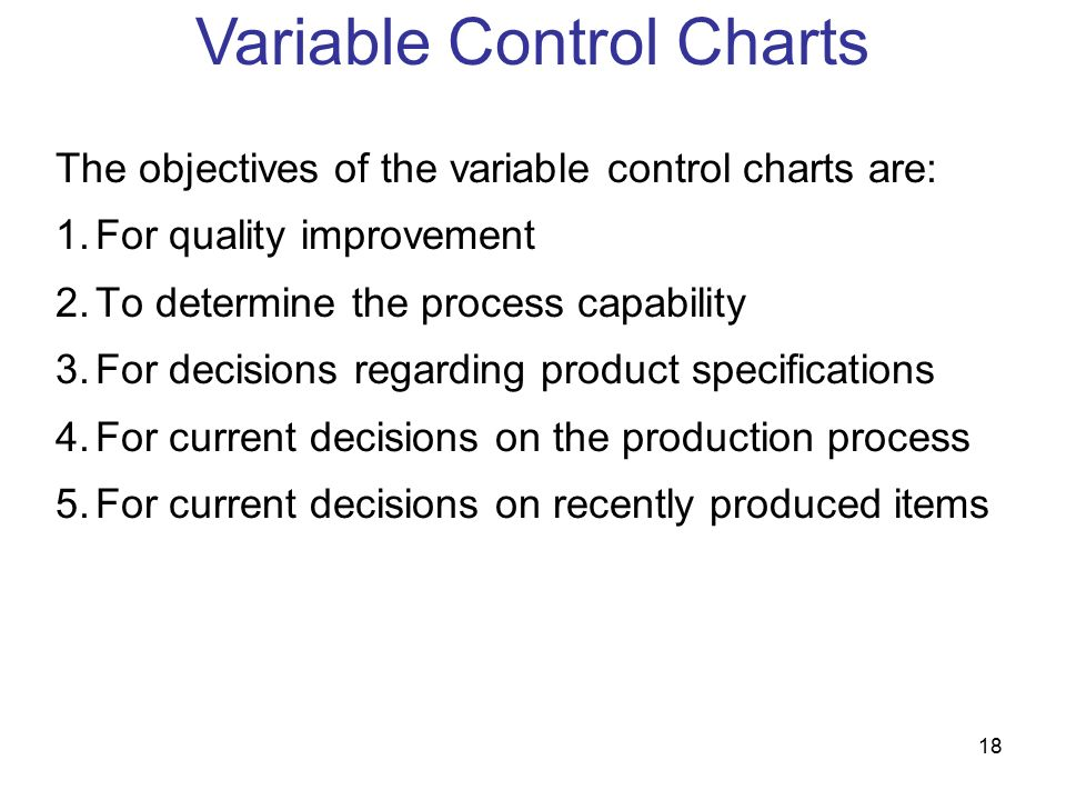 18 The objectives of the variable control charts are: 1.For quality improvement 2.To determine the process capability 3.For decisions regarding product specifications 4.For current decisions on the production process 5.For current decisions on recently produced items Variable Control Charts