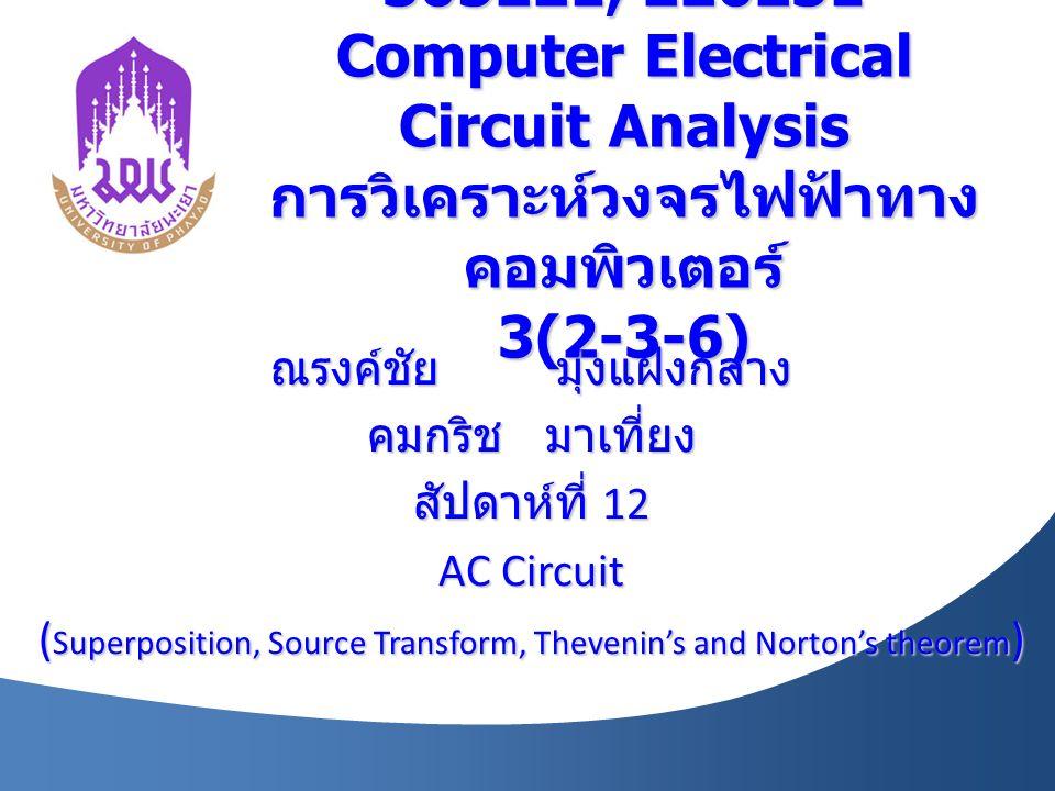 305221, 226231 Computer Electrical Circuit Analysis การวิเคราะห์วงจรไฟฟ้าทาง คอมพิวเตอร์ 3(2-3-6) ณรงค์ชัย มุ่งแฝงกลาง คมกริช มาเที่ยง สัปดาห์ที่ 12 AC Circuit ( Superposition, Source Transform, Thevenin's and Norton's theorem )