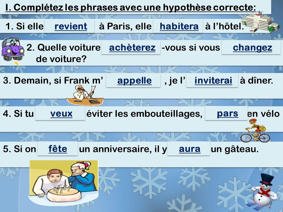 I. Complétez les phrases avec une hypothèse correcte: 1. Si elle _(revenir)_ à Paris, elle _(habiter)_ à l'hôtel. revient habitera 2. Quelle voiture _