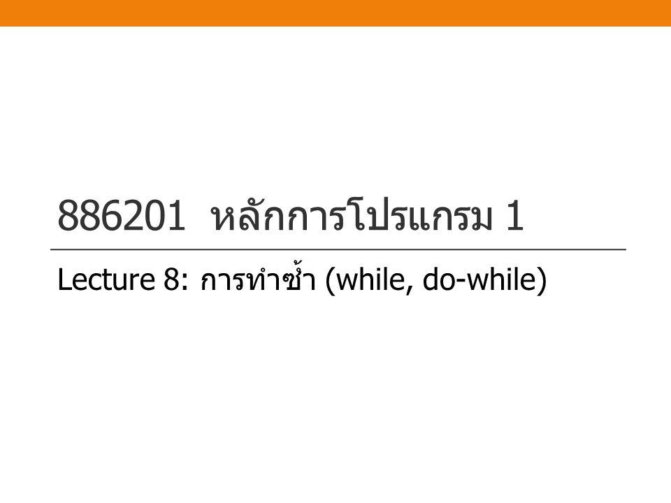 886201 หลักการโปรแกรม 1 Lecture 8: การทำซ้ำ (while, do-while)
