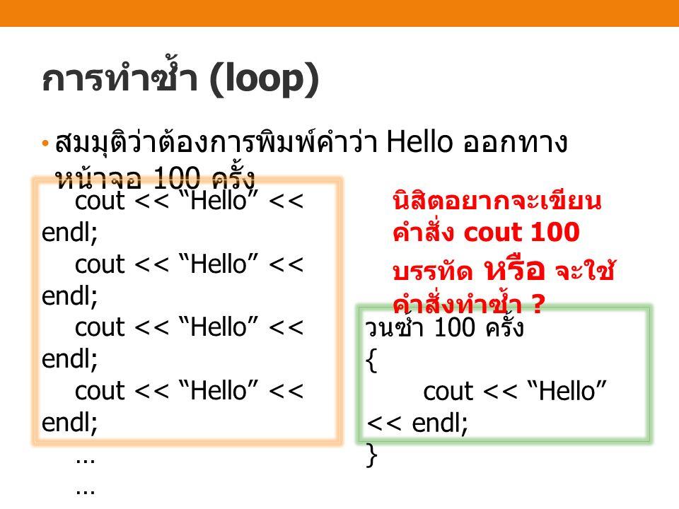 การทำซ้ำ (loop) สมมุติว่าต้องการพิมพ์คำว่า Hello ออกทาง หน้าจอ 100 ครั้ง วนซ้ำ 100 ครั้ง { cout << Hello << endl; } cout << Hello << endl; … cout << Hello << endl; นิสิตอยากจะเขียน คำสั่ง cout 100 บรรทัด หรือ จะใช้ คำสั่งทำซ้ำ ?