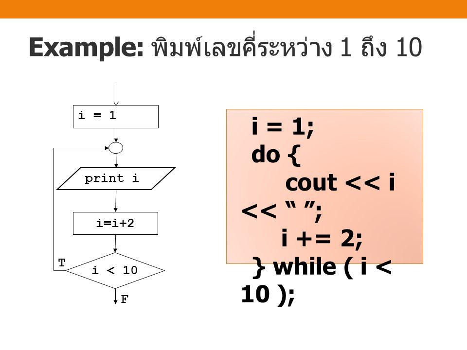 Example: หาผลรวมของเลข 1 ถึง 10 i = 0 sum = 0 sum=sum+i i=i+1 F i<10 T sum = 0; i = 0; do { i++; sum += i; } while ( i < 10 ); cout << sum << endl;
