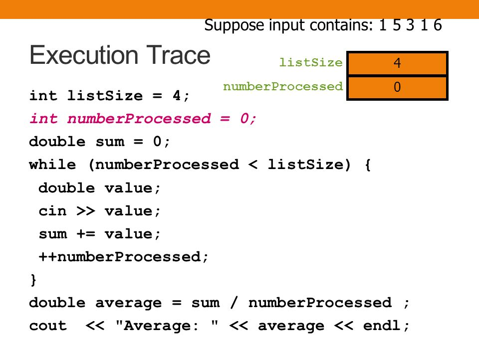 Execution Trace int listSize = 4; int numberProcessed = 0; double sum = 0; while (numberProcessed < listSize) { double value; cin >> value; sum += value; ++numberProcessed; } double average = sum / numberProcessed ; cout << Average: << average << endl; Suppose input contains: 1 5 3 1 6 listSize 4