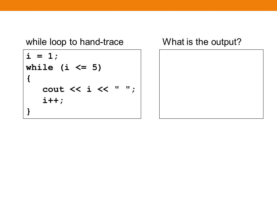 while loop to hand-traceWhat is the output? i = 1; while (i <= 5) { cout << i << ; i++; }
