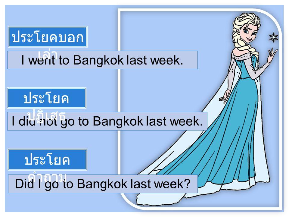 I went to Bangkok last week. I did not go to Bangkok last week.