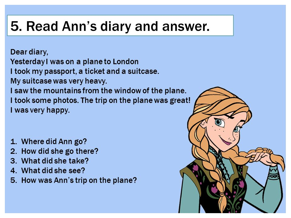 5. Read Ann's diary and answer. Dear diary, Yesterday I was on a plane to London I took my passport, a ticket and a suitcase. My suitcase was very hea