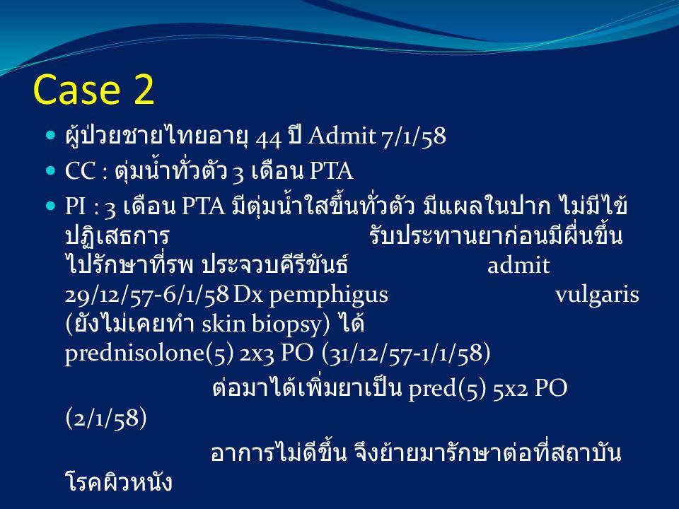 Case 2 ผู้ป่วยชายไทยอายุ 44 ปี Admit 7/1/58 CC : ตุ่มน้ำทั่วตัว 3 เดือน PTA PI : 3 เดือน PTA มีตุ่มน้ำใสขึ้นทั่วตัว มีแผลในปาก ไม่มีไข้ ปฏิเสธการ รับป