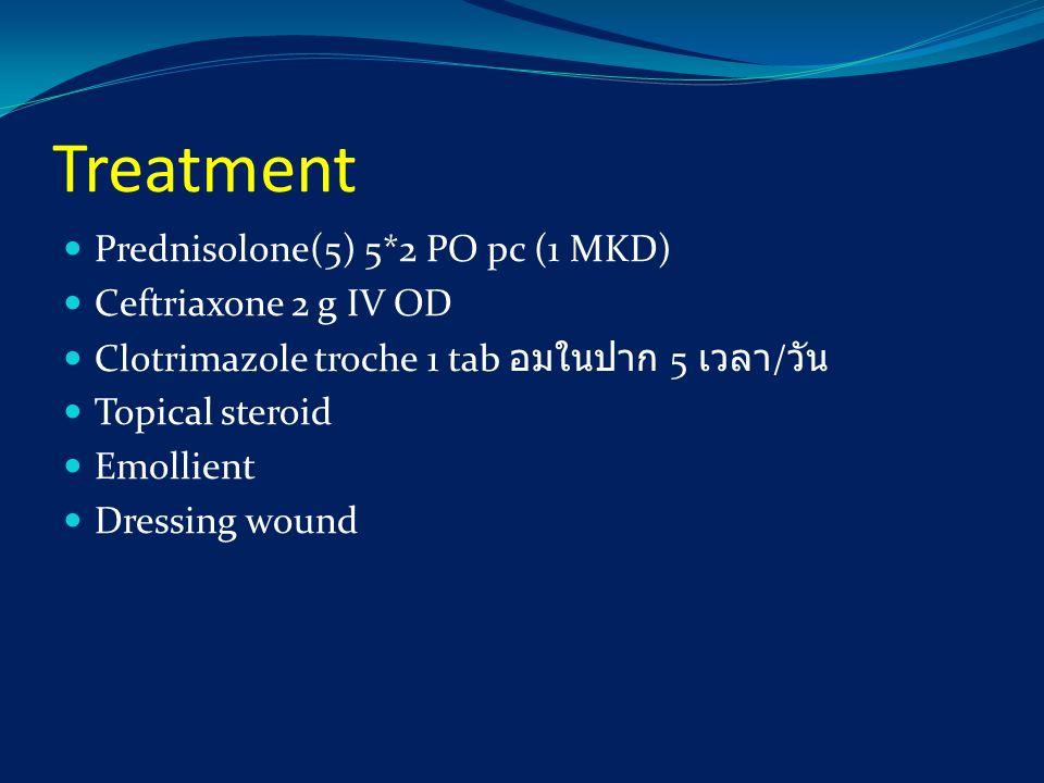 Treatment Prednisolone(5) 5*2 PO pc (1 MKD) Ceftriaxone 2 g IV OD Clotrimazole troche 1 tab อมในปาก 5 เวลา / วัน Topical steroid Emollient Dressing wo