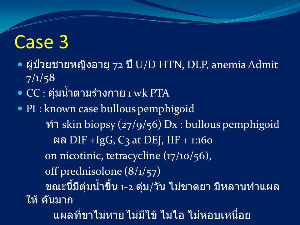 Case 3 ผู้ป่วยชายหญิงอายุ 72 ปี U/D HTN, DLP, anemia Admit 7/1/58 CC : ตุ่มน้ำตามร่างกาย 1 wk PTA PI : known case bullous pemphigoid ทำ skin biopsy (2