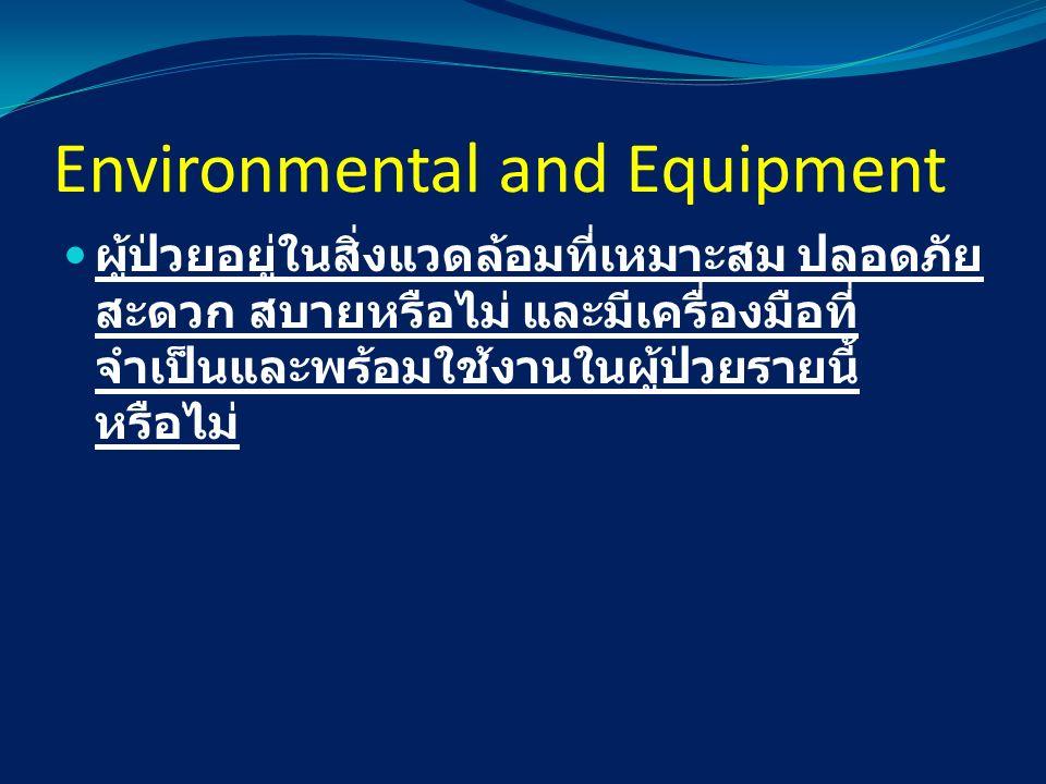 Environmental and Equipment ผู้ป่วยอยู่ในสิ่งแวดล้อมที่เหมาะสม ปลอดภัย สะดวก สบายหรือไม่ และมีเครื่องมือที่ จำเป็นและพร้อมใช้งานในผู้ป่วยรายนี้ หรือไม