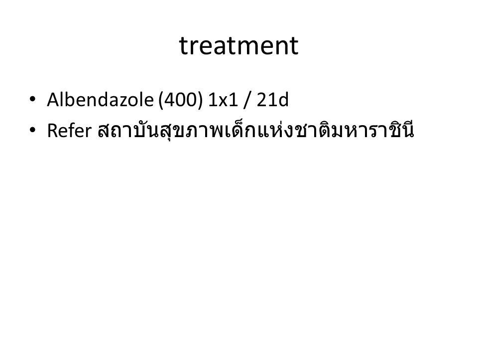 treatment Albendazole (400) 1x1 / 21d Refer สถาบันสุขภาพเด็กแห่งชาติมหาราชินี