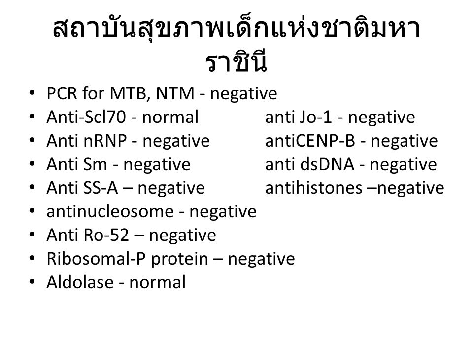 PCR for MTB, NTM - negative Anti-Scl70 - normalanti Jo-1 - negative Anti nRNP - negativeantiCENP-B - negative Anti Sm - negativeanti dsDNA - negative Anti SS-A – negativeantihistones –negative antinucleosome - negative Anti Ro-52 – negative Ribosomal-P protein – negative Aldolase - normal สถาบันสุขภาพเด็กแห่งชาติมหา ราชินี