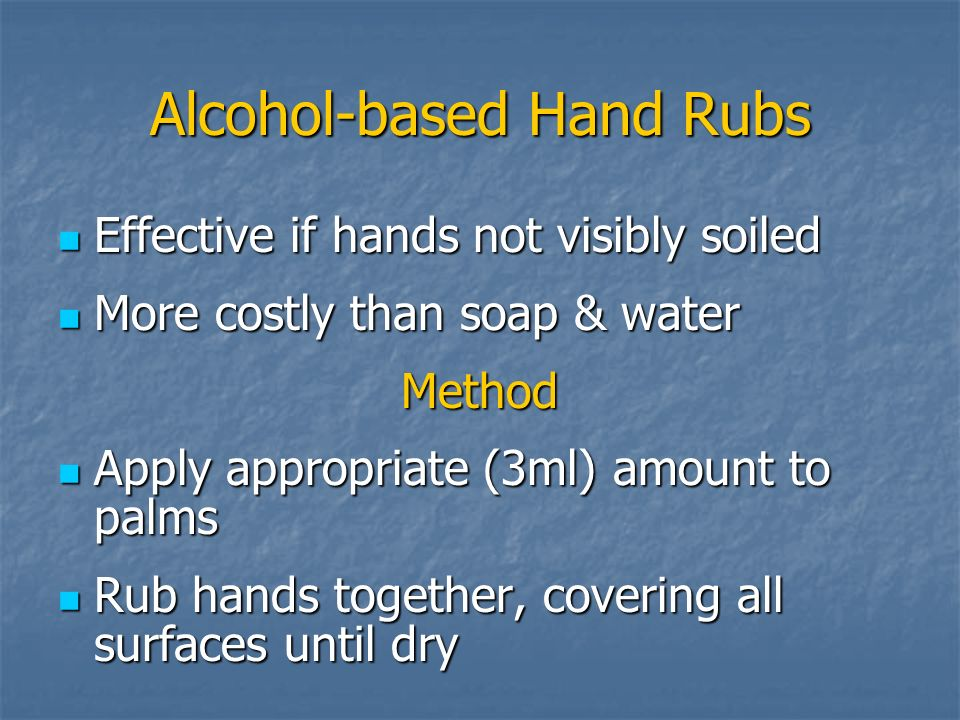 Alcohol-based Hand Rubs Effective if hands not visibly soiled Effective if hands not visibly soiled More costly than soap & water More costly than soa