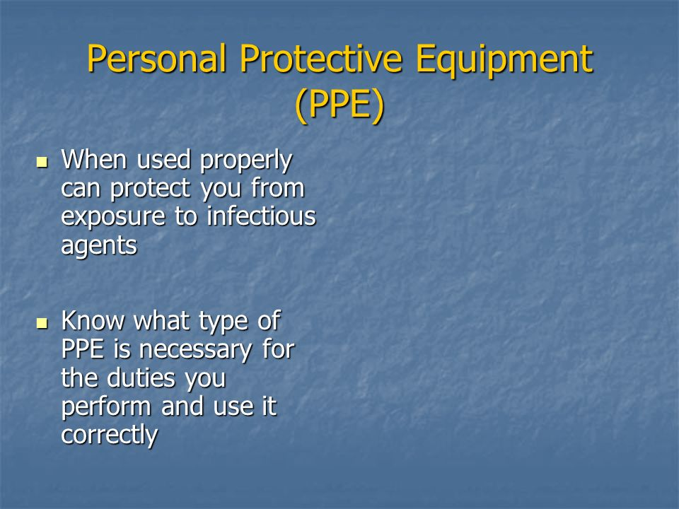 Personal Protective Equipment (PPE) When used properly can protect you from exposure to infectious agents When used properly can protect you from expo