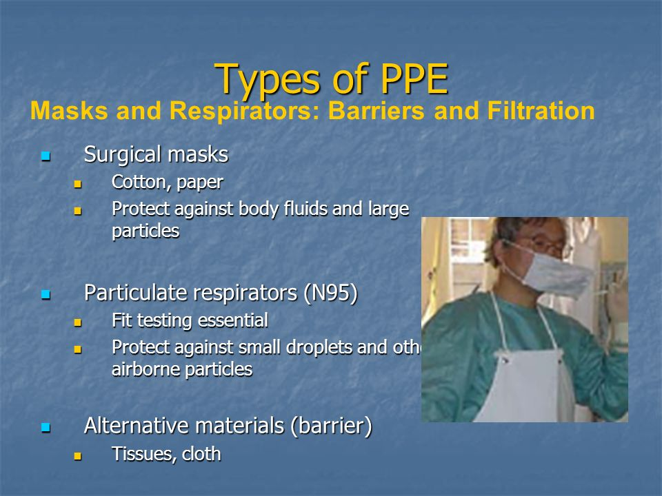 Types of PPE Surgical masks Surgical masks Cotton, paper Cotton, paper Protect against body fluids and large particles Protect against body fluids and