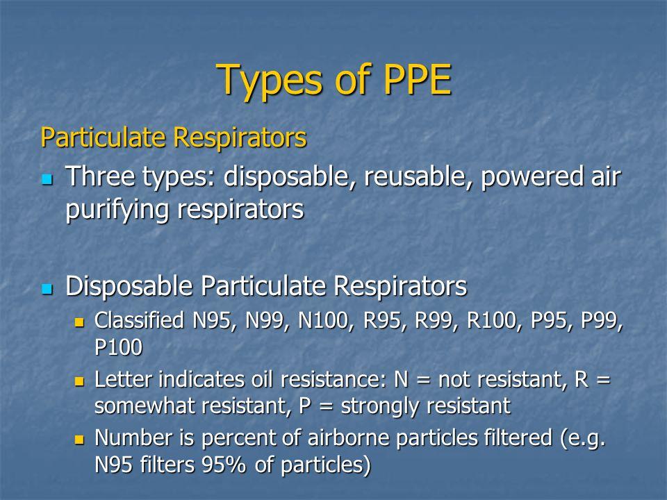 Types of PPE Particulate Respirators Three types: disposable, reusable, powered air purifying respirators Three types: disposable, reusable, powered a