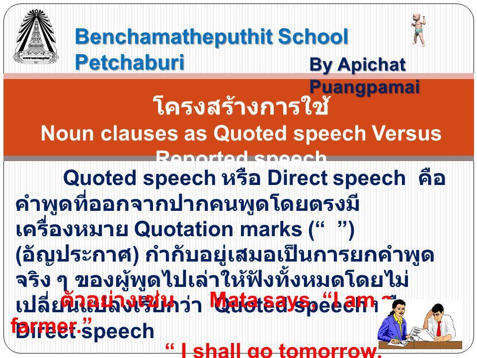 Benchamatheputhit School Petchaburi By Apichat Puangpamai โครงสร้างการใช้ Noun clauses as Quoted speech Versus Reported speech Quoted speech หรือ Direct speech คือ คำพูดที่ออกจากปากคนพูดโดยตรงมี เครื่องหมาย Quotation marks ( ) ( อัญประกาศ ) กำกับอยู่เสมอเป็นการยกคำพูด จริง ๆ ของผู้พูดไปเล่าให้ฟังทั้งหมดโดยไม่ เปลี่ยนแปลงเรียกว่า Quoted speech หรือ Direct speech ตัวอย่างเช่น Mata says, I am a farmer. I shall go tomorrow.
