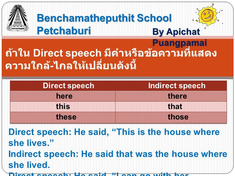 Benchamatheputhit School Petchaburi By Apichat Puangpamai ถ้าใน Direct speech มีคำหรือข้อความที่แสดง ความใกล้ - ไกลให้เปลี่ยนดังนี้ Direct speech: He said, This is the house where she lives. Indirect speech: He said that was the house where she lived.