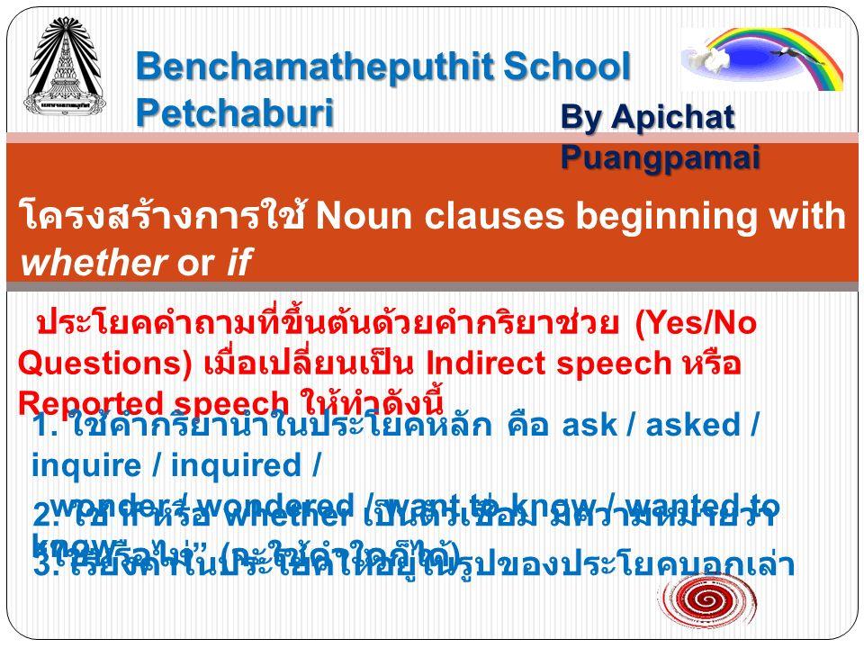 Benchamatheputhit School Petchaburi By Apichat Puangpamai โครงสร้างการใช้ Noun clauses beginning with whether or if ประโยคคำถามที่ขึ้นต้นด้วยคำกริยาช่วย (Yes/No Questions) เมื่อเปลี่ยนเป็น Indirect speech หรือ Reported speech ให้ทำดังนี้ 1.